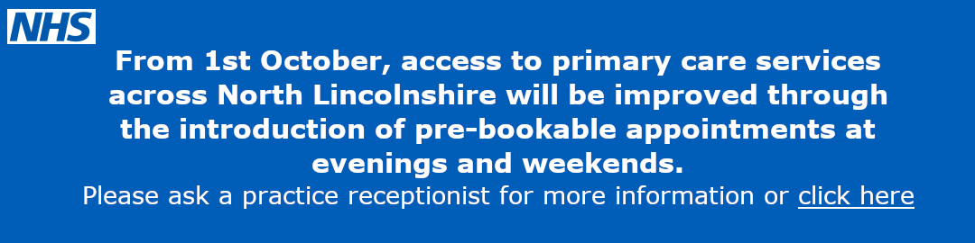 From the 1st October access to primary care services across North Lincolnshire will be improved through the introduction of pre-bookable appointments at evenings and weekends. Please ask a practice receptionist for more information or click here.